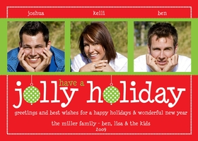 This fun and whimsical Holiday digital photo card will be sure to make friends and family smile. Three photos encased in a green band top a playful header of &quot;jolly holiday&quot; with ornament embelishments. The entire field of red is surrounded by a border of small white dots and leaves plenty of room for your holiday greetings.<br><br></p> <A HREF=http://www.impressinprint.com/Popups/popup_dynamic.aspx?POPID=37 rel=shadowbox;width=500>CLICK HERE FOR PHOTO SPECIFICATIONS</A>